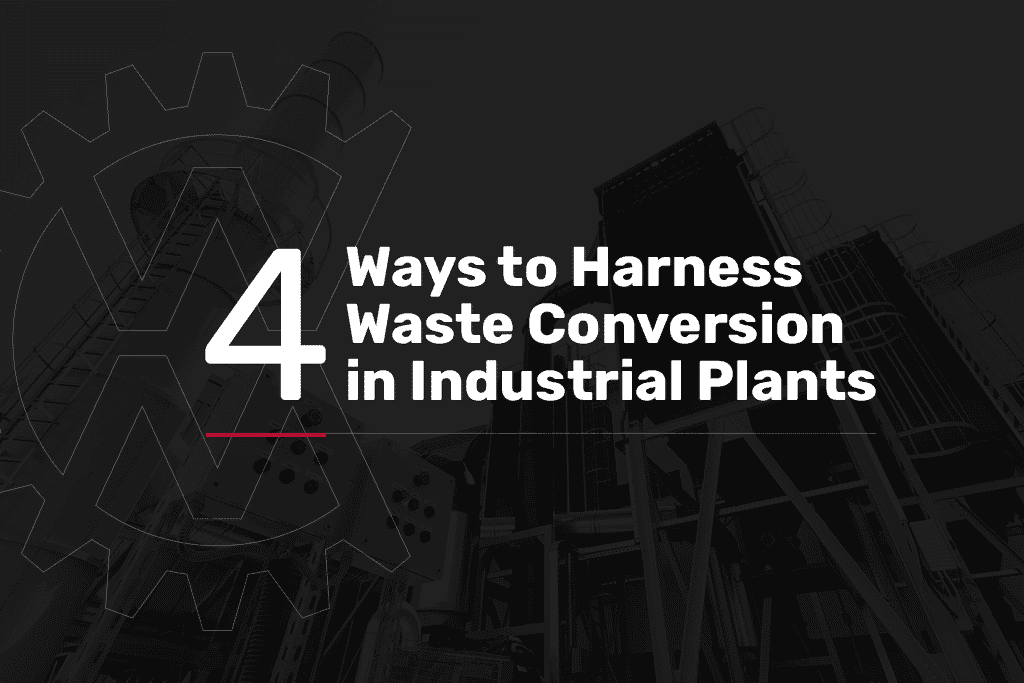 4 ways to harness waste conversion in industrial plants